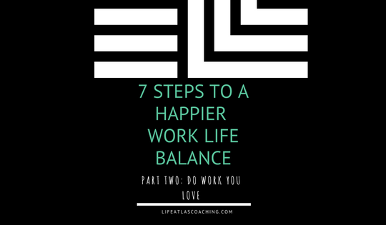 seven steps to a happier work life balance part two - do work you love
