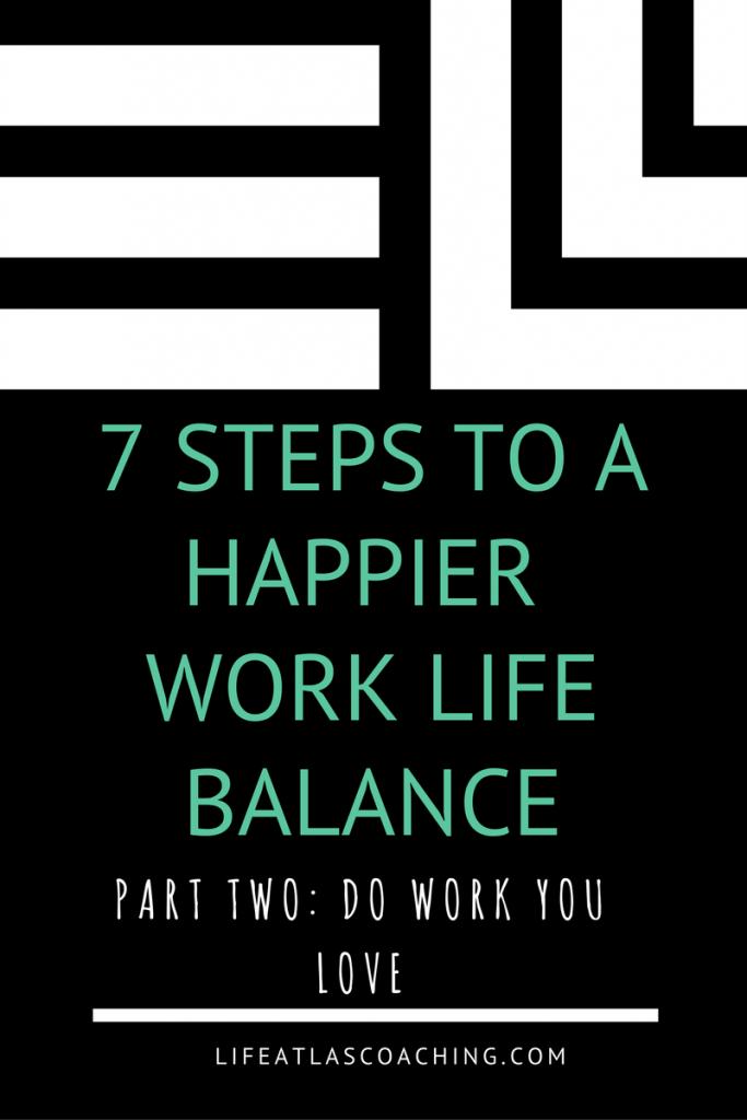 7 steps to a happy work life balance - do work you love www.lifeatlascoaching.com